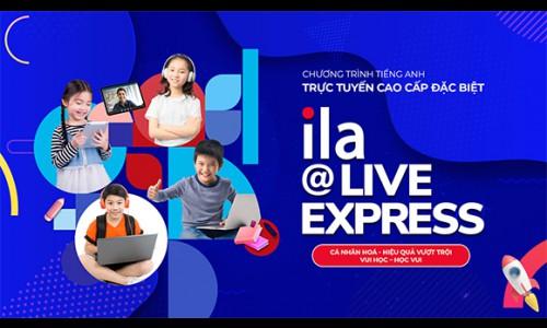 ILA ra mắt chương trình tiếng Anh trực tuyến cao cấp đặc biệt - ILA@Live Express dành cho học sinh đam mê tiếng Anh trên toàn quốc